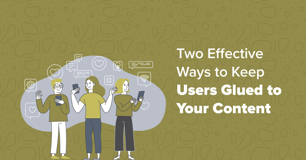 Two Effective Ways to Keep Users Glued to Your Content