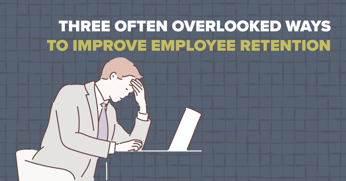 Three Often Overlooked Ways to Improve Employee Retention