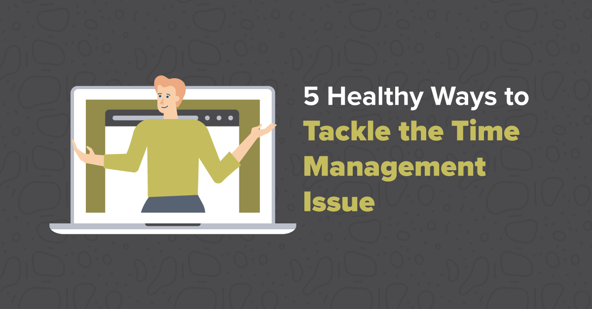 5 Healthy Ways to Tackle the Time Management Issue
