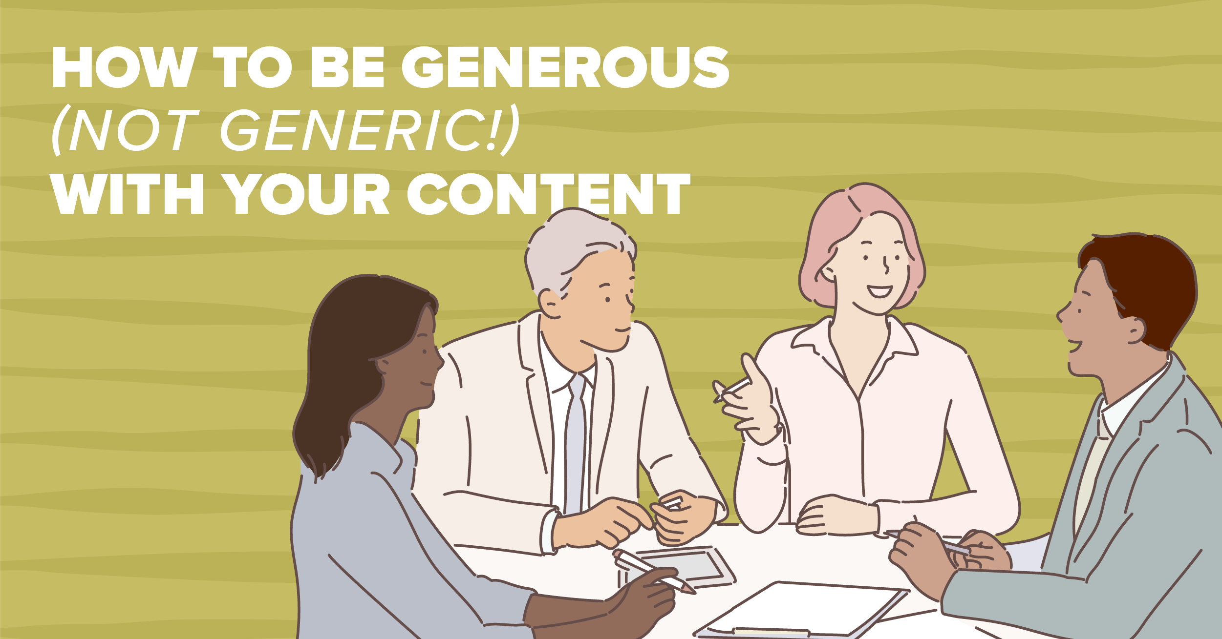 How To Be Generous (Not Generic!) With Your Content