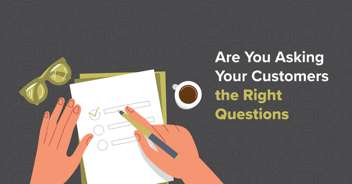 Are You Asking Your Customers the Right Questions?