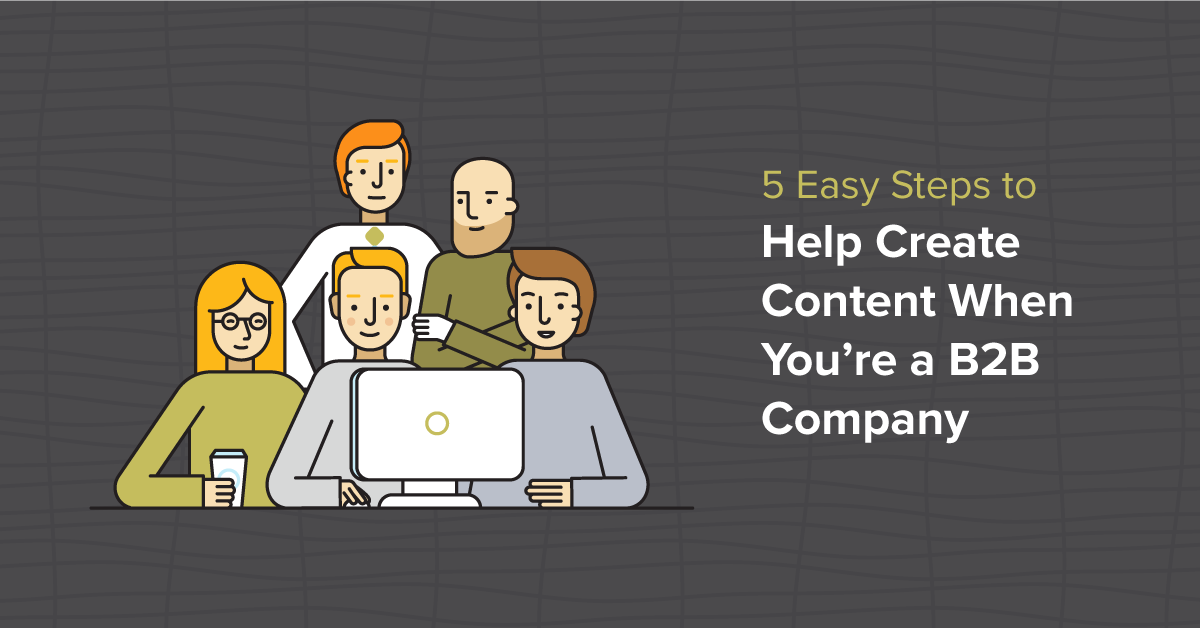 5 Easy Steps to Help Create Content When You're a B2B Company